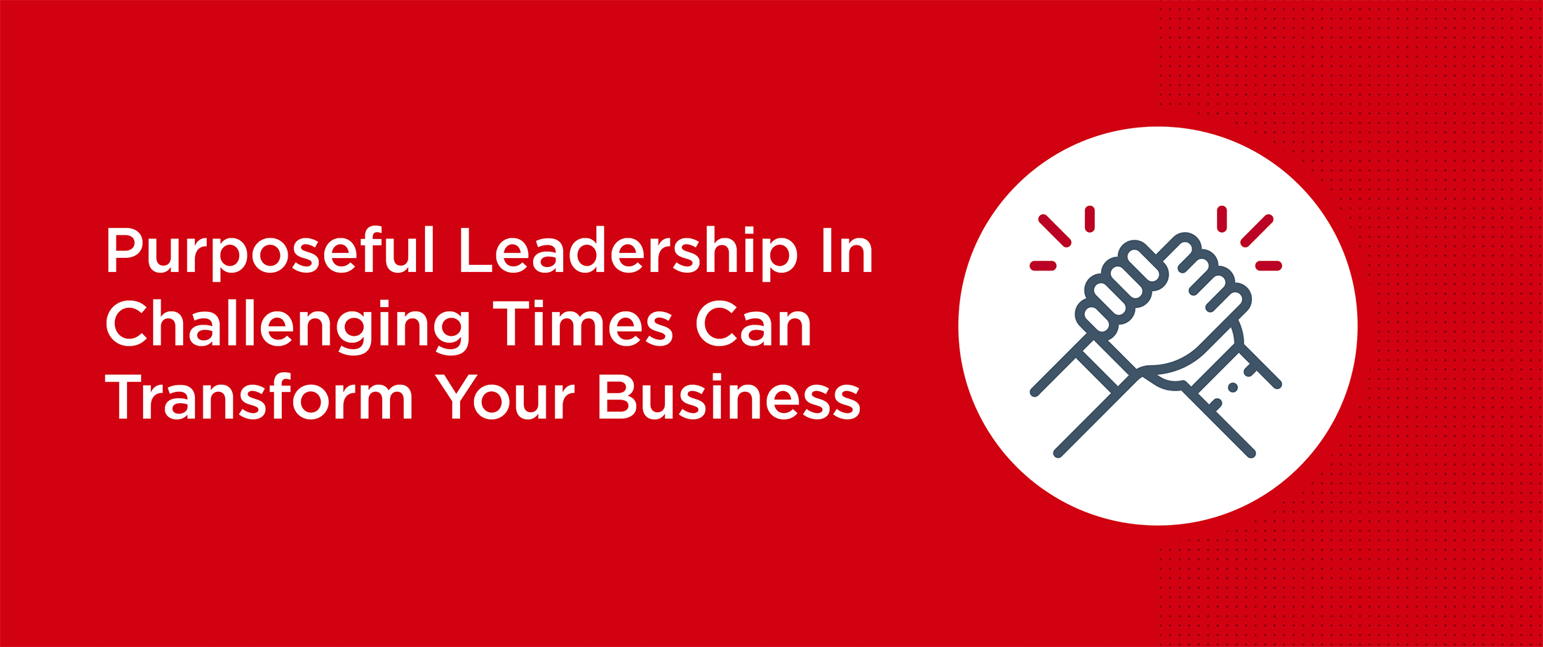 Purposeful Leadership In Challenging Times Can Transform Your Business