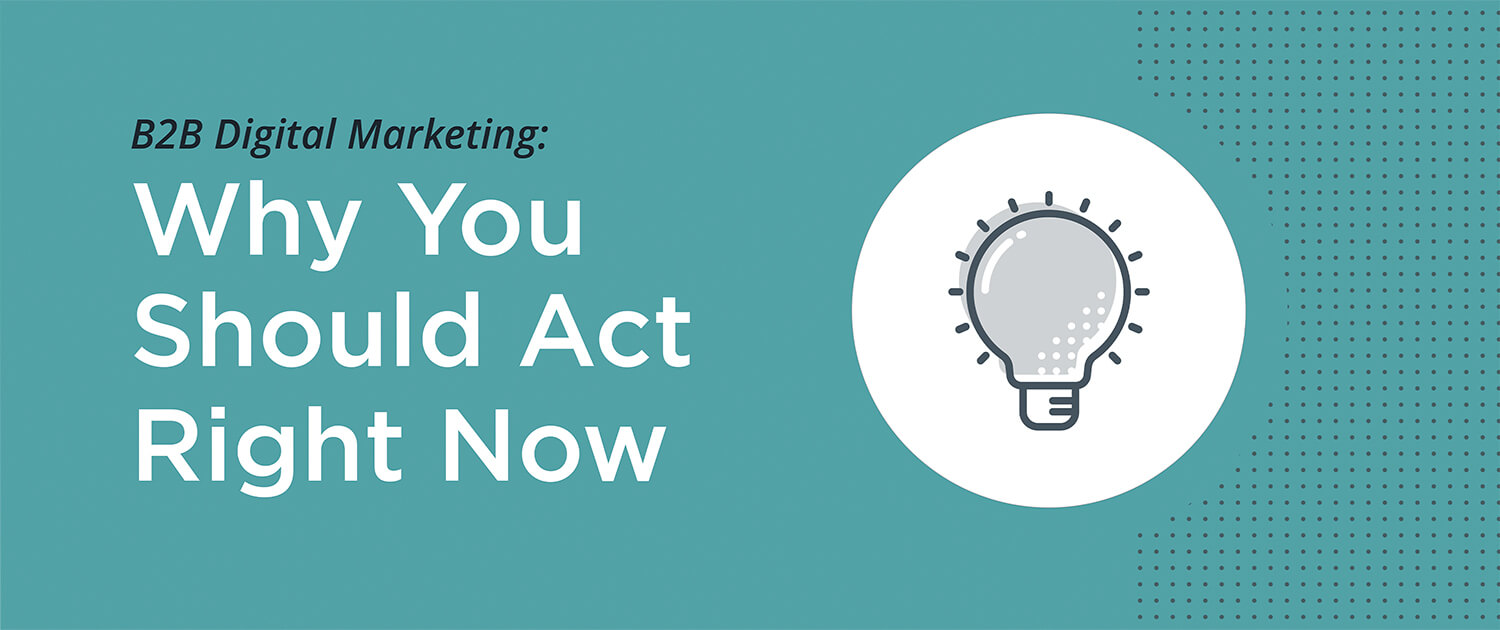 B2B Digital Marketing: Why You Should Act Right Now